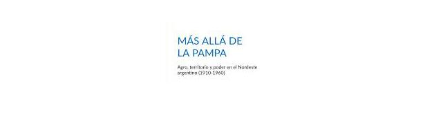 """Reseña del libro """"Más allá de la Pampa: agro, territorio y poder en el nordeste argentino (1910-1060)"""""""